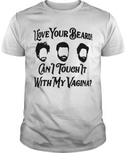 I Love Your Beard Can I Touch It With My Vagina Shirt