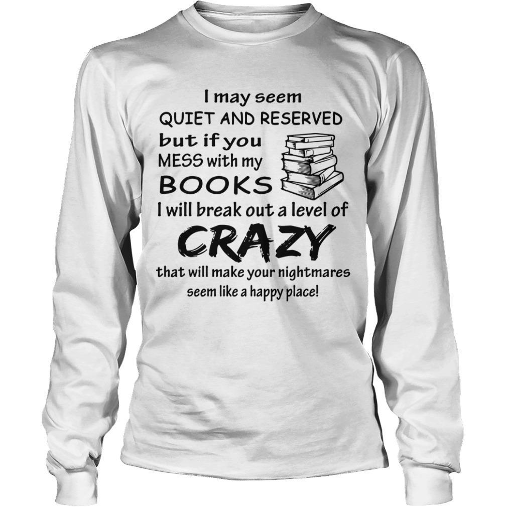 I May Seem Quiet And Reserved But If You Mess With My Books Longsleeve