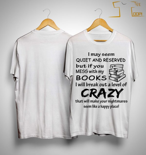 I May Seem Quiet And Reserved But If You Mess With My Books Shirt