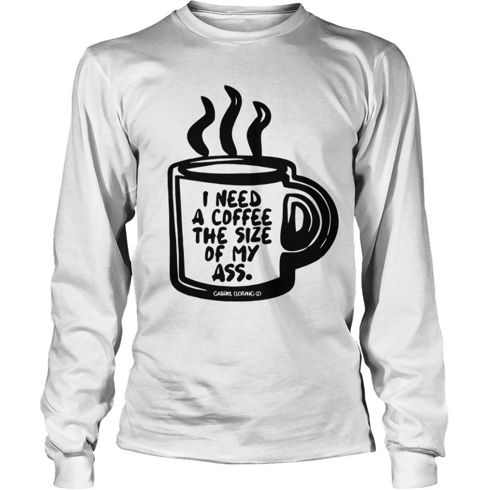 I Need A Coffee The Size Of My Ass Longsleeve
