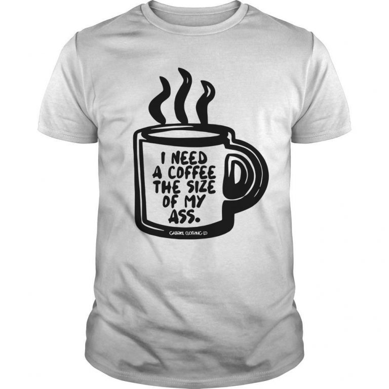 I Need A Coffee The Size Of My Ass Shirt
