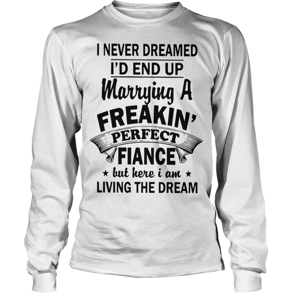I Never Dreamed I'd End Up Marrying A Freakin' Perfect Fiance But Here I Am Longsleeve