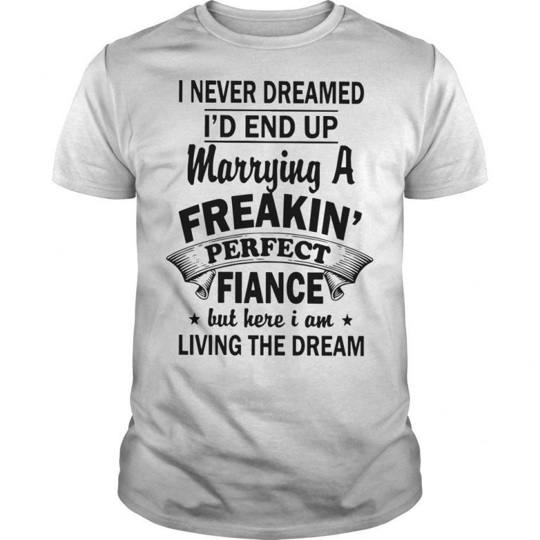 I Never Dreamed I'd End Up Marrying A Freakin' Perfect Fiance But Here I Am Shirt