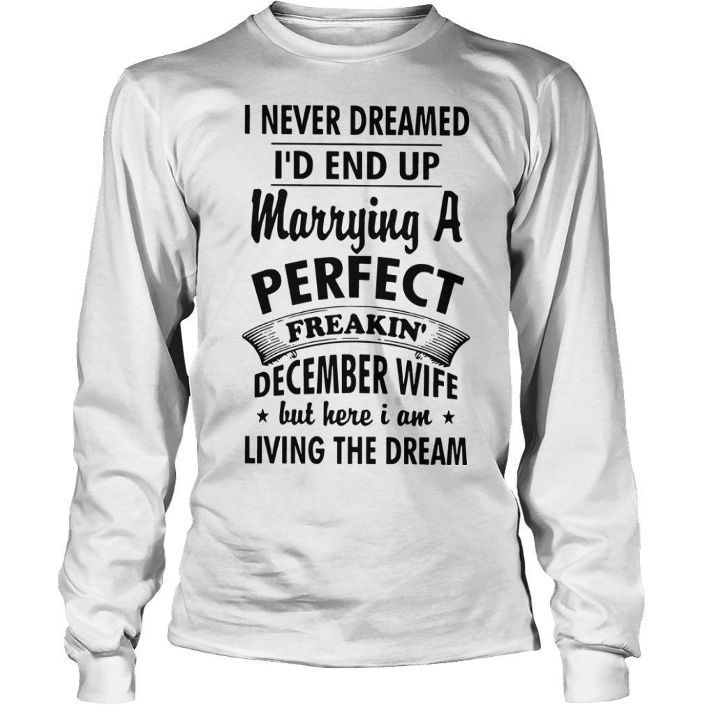 I Never Dreamed I'd End Up Marrying A Perfect Freakin' December Wife But Here I Am Longsleeve
