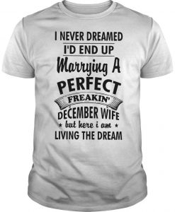 I Never Dreamed I'd End Up Marrying A Perfect Freakin' December Wife But Here I Am Shirt