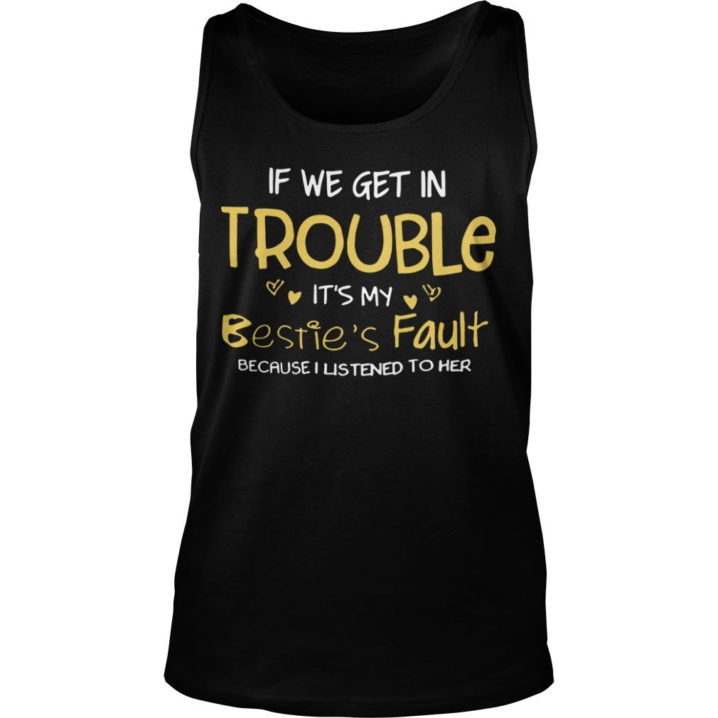 If We Get In Trouble It's My Bestie's Fault Because I Listened To Her Tank Top