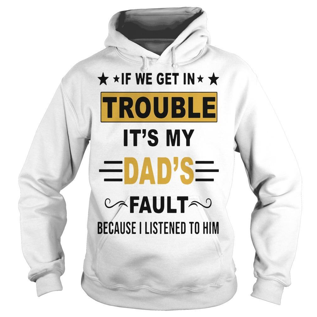 If We Get In Trouble It's My Dad's Fault Because I Listened To Him Hoodie