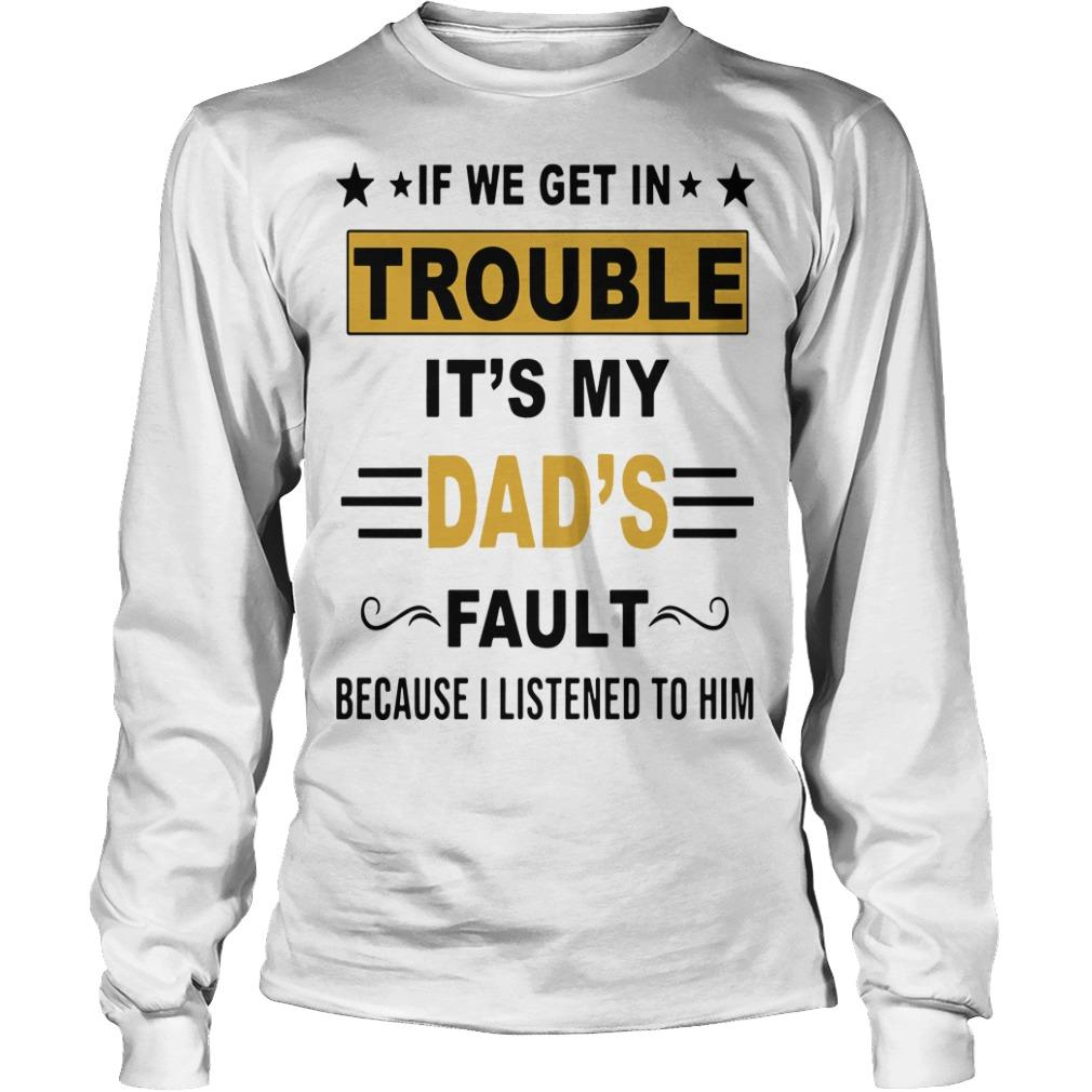 If We Get In Trouble It's My Dad's Fault Because I Listened To Him Longsleeve