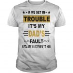 If We Get In Trouble It's My Dad's Fault Because I Listened To Him Shirt