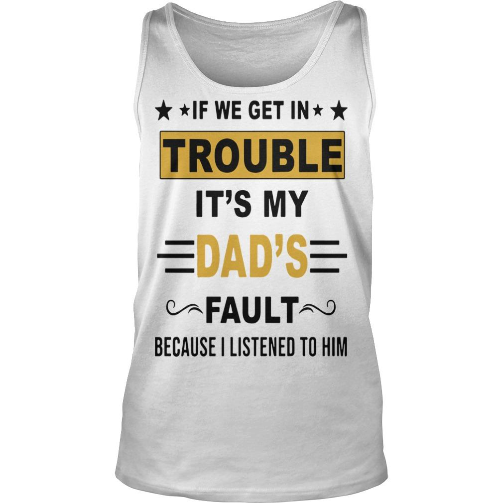 If We Get In Trouble It's My Dad's Fault Because I Listened To Him Tank Top