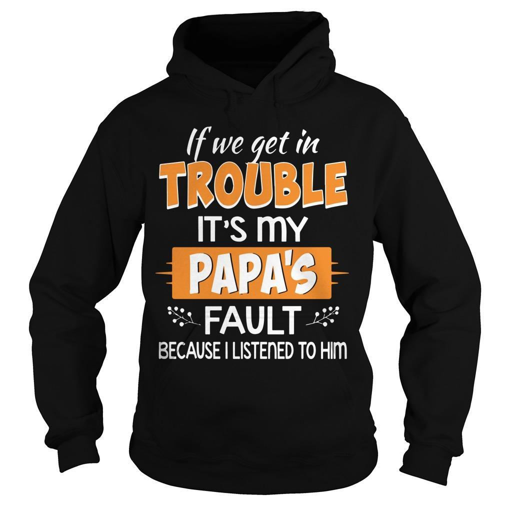 If We Get In Trouble It's My Papa's Fault Because I Listened To Him Hoodie