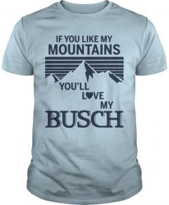 If You Like My Mountains You'll Love My Busch Shirt