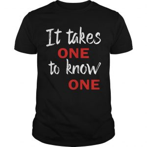 It Takes One To Know One Shirt