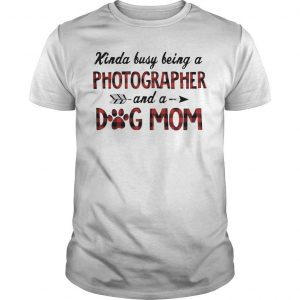 Kinda Busy Being A Photographer And A Dog Mom Shirt