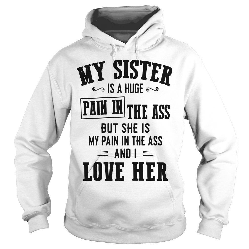 My Sister Is A Huge Pain In The Ass But She Is My Pain In The Ass Hoodie