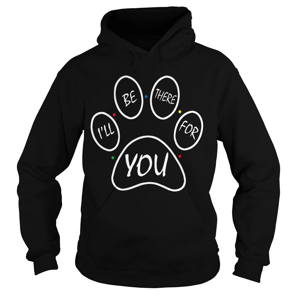 Paw Dog I'll Be There For You Hoodie