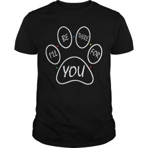 Paw Dog I'll Be There For You Shirt