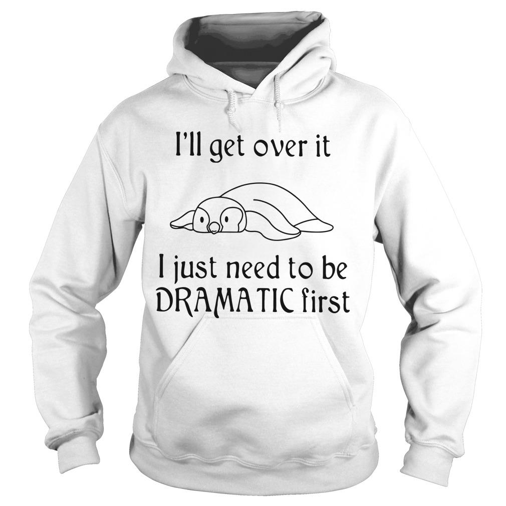 Penguin I'll Get Over It I Just Need To Be Dramatic First Hoodie