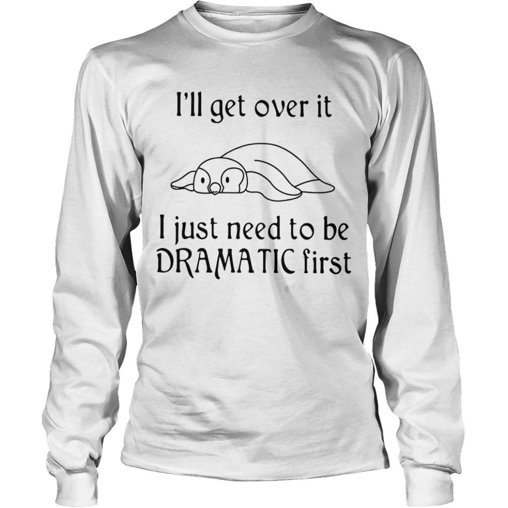 Penguin I'll Get Over It I Just Need To Be Dramatic First Longsleeve
