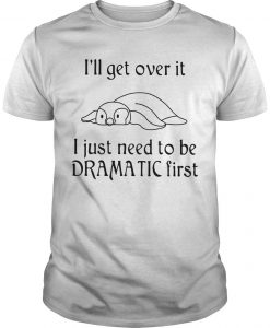 Penguin I'll Get Over It I Just Need To Be Dramatic First Shirt
