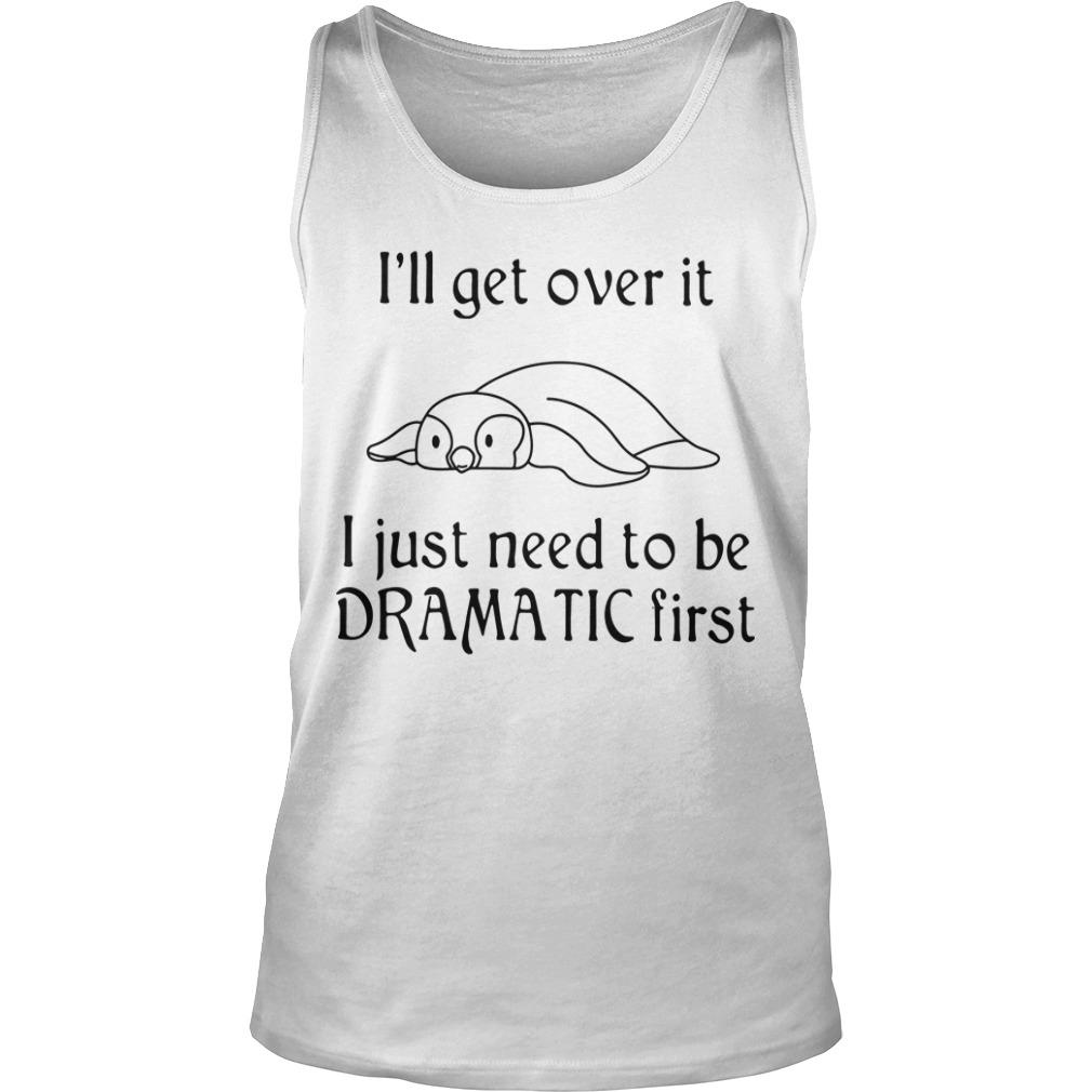 Penguin I'll Get Over It I Just Need To Be Dramatic First Tank Top