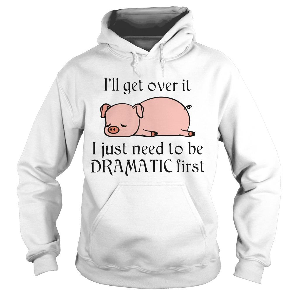 Pig I'll Get Over It I Just Need To Be Dramatic First Hoodie