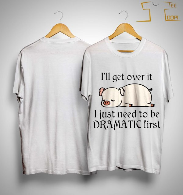 Pig I'll Get Over It I Just Need To Be Dramatic First Shirt