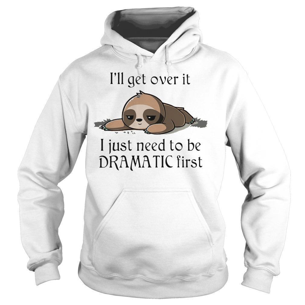 Sloth I'll Get Over It I Just Need To Be Dramatic First Hoodie