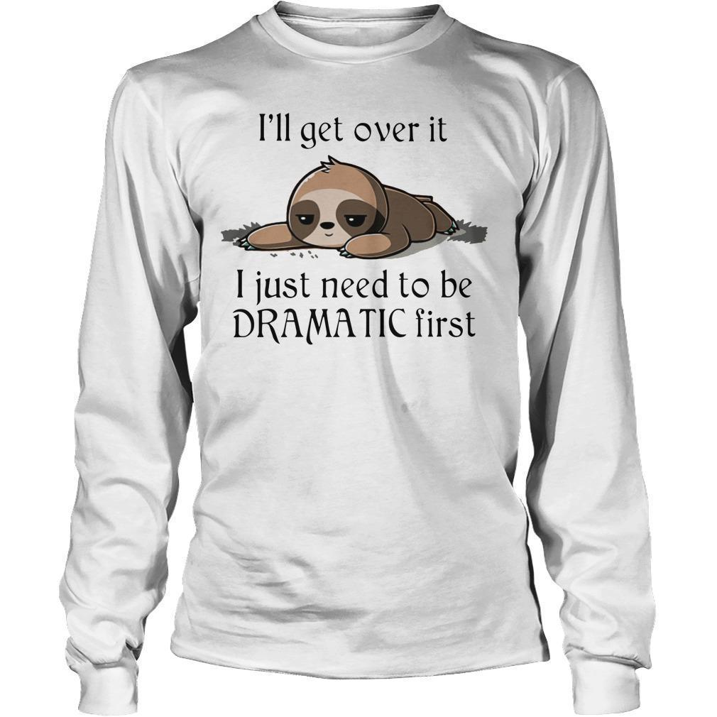 Sloth I'll Get Over It I Just Need To Be Dramatic First Longsleeve
