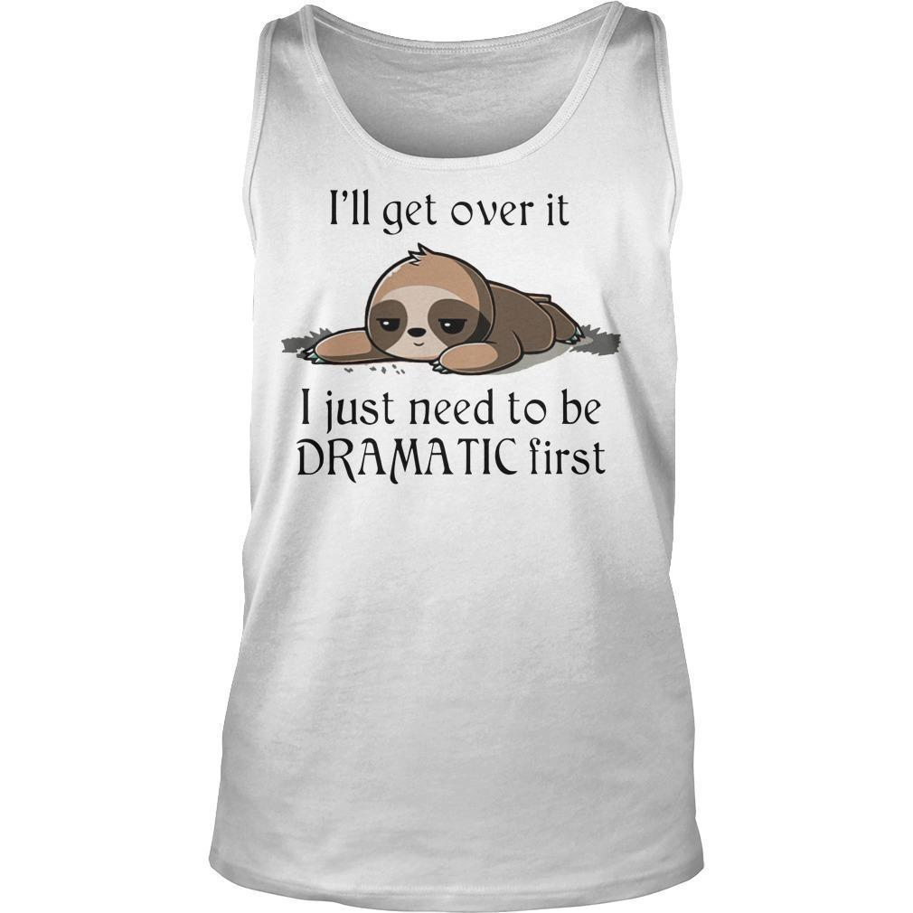 Sloth I'll Get Over It I Just Need To Be Dramatic First Tank Top