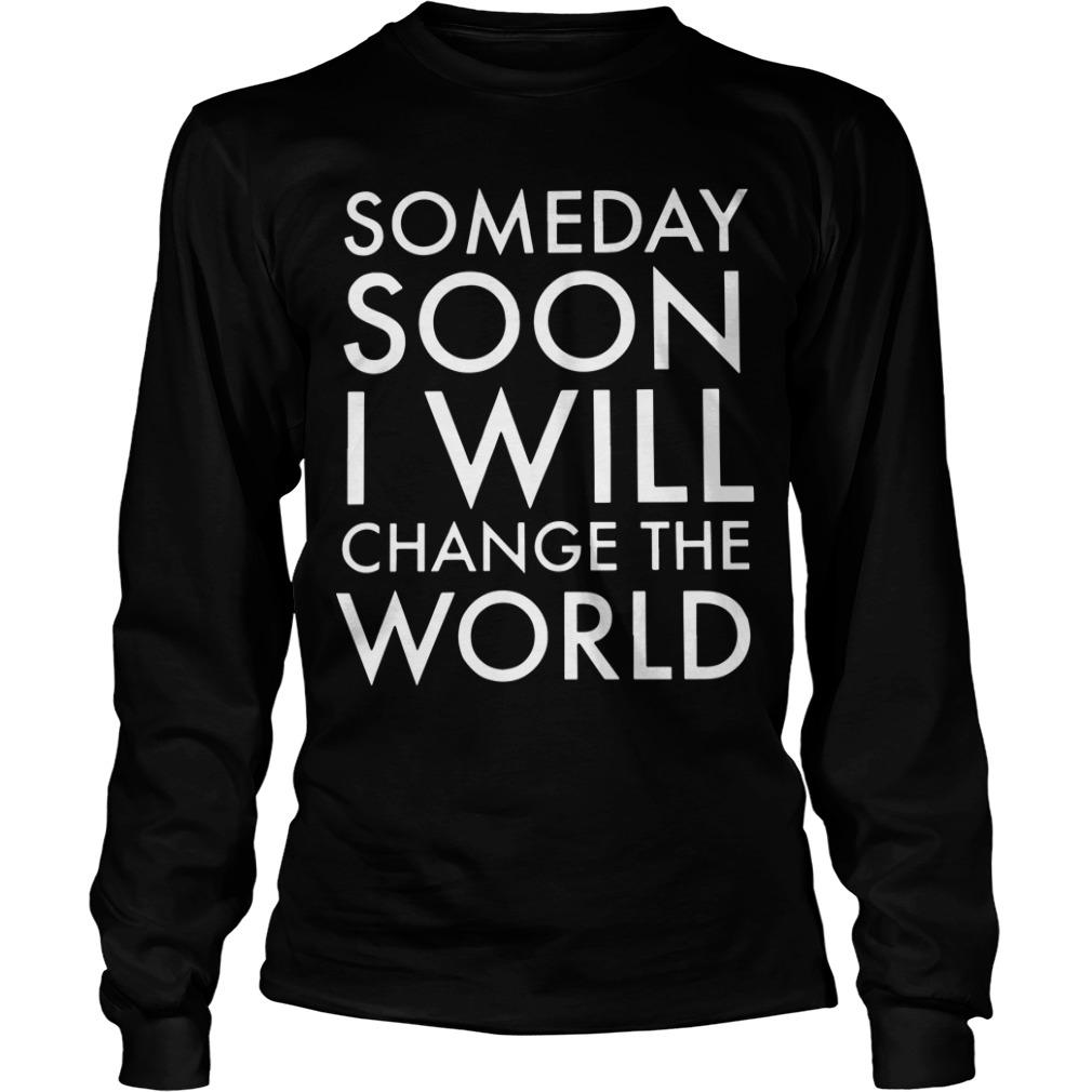 Someday Soon I Will Change The World Longsleeve