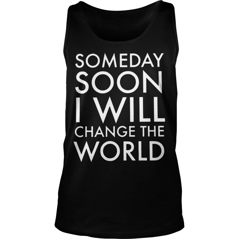 Someday Soon I Will Change The World Tank Top