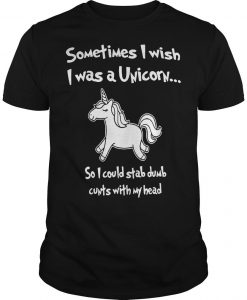 Sometimes I Wish I Was A Unicorn So I Could Stab Dumb Cunts With My Head Shirt