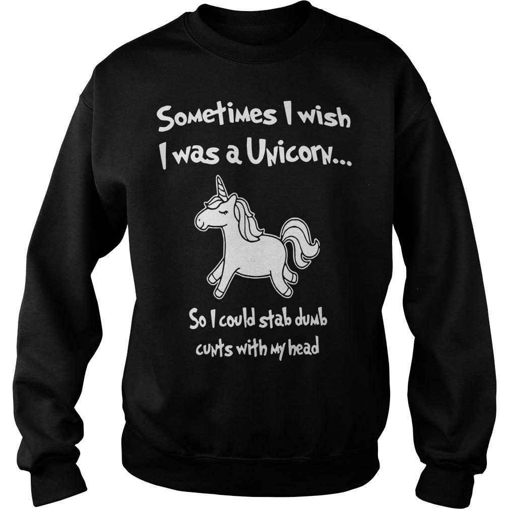 Sometimes I Wish I Was A Unicorn So I Could Stab Dumb Cunts With My Head Sweater