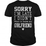 Sorry I'm Late I Didn't Want To Leave My Girlfriend Shirt