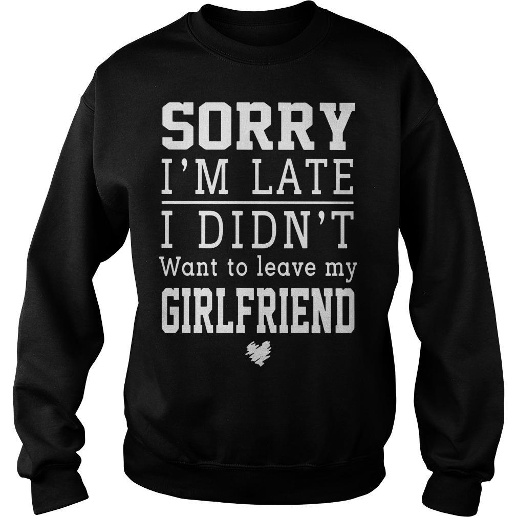 Sorry I'm Late I Didn't Want To Leave My Girlfriend Sweater