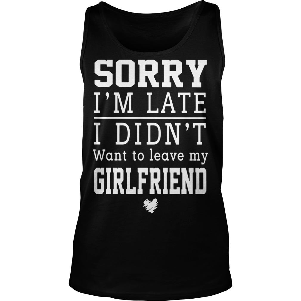 Sorry I'm Late I Didn't Want To Leave My Girlfriend Tank Top