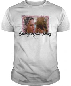 Steel Magnolias Drink Your Juice Shelby Shirt