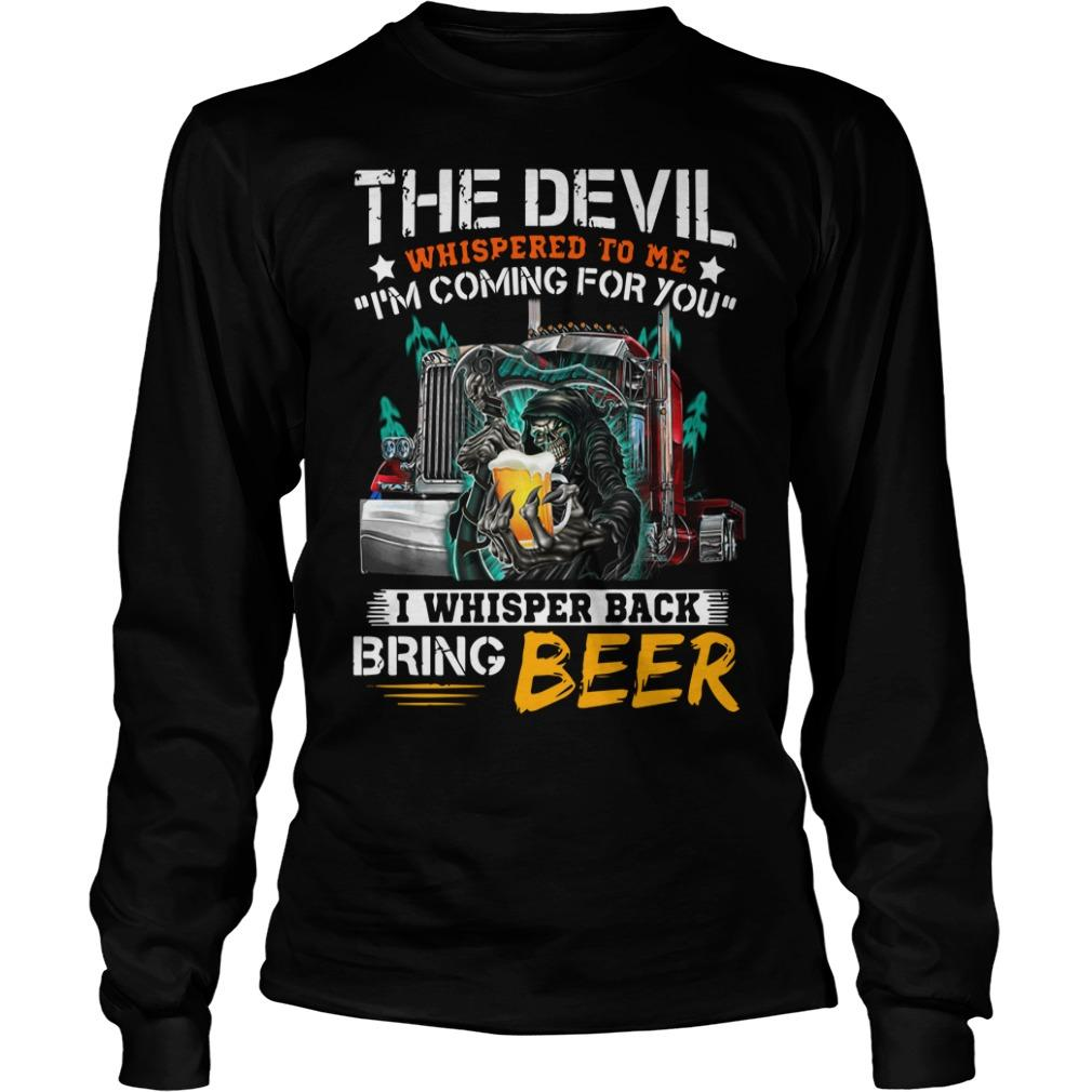 The Devil Whispered To Me I'm Coming For You I Whisper Back Bring Beer Longsleeve
