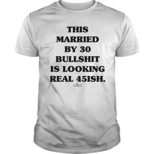 This Married By 30 Bullshit Is Looking Real 45ish Shirt