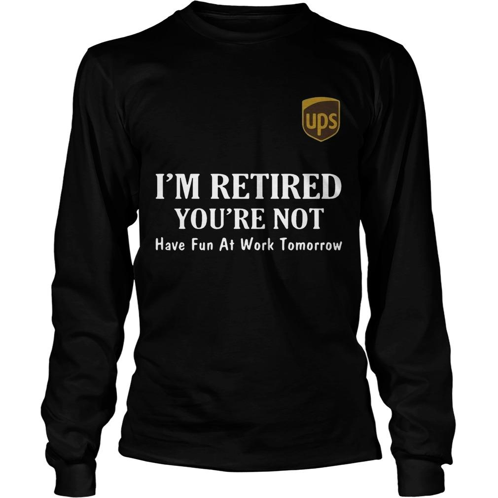 Ups I'm Retired You're Not Have Fun At Work Tomorrow Longsleeve