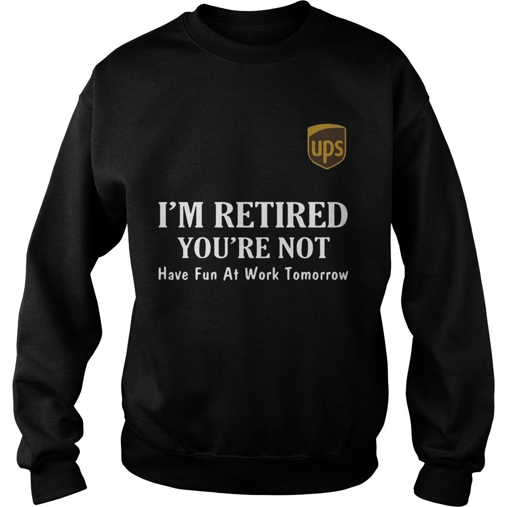 Ups I'm Retired You're Not Have Fun At Work Tomorrow Sweater