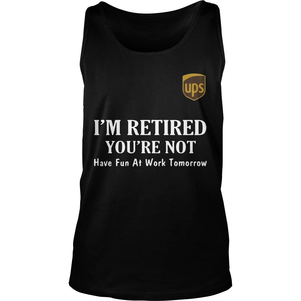 Ups I'm Retired You're Not Have Fun At Work Tomorrow Tank Top