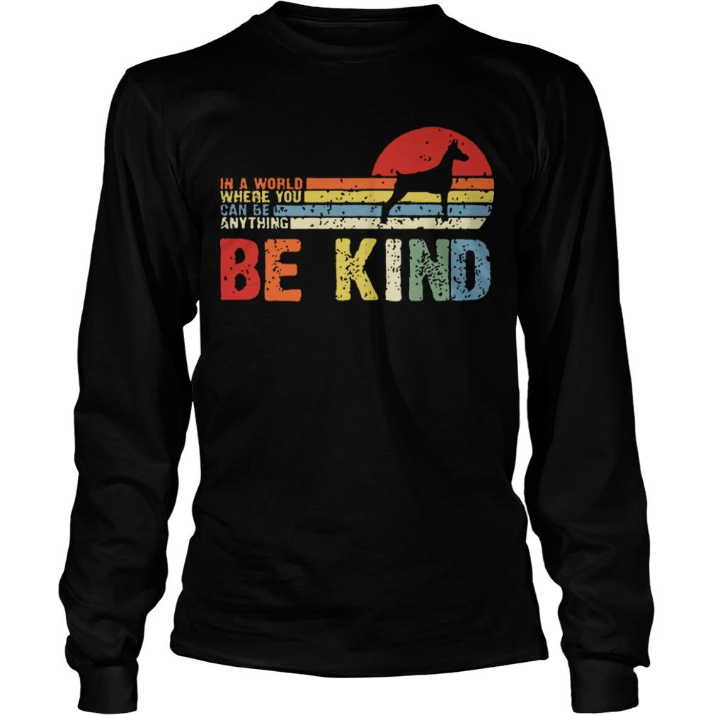 Vintage Doberman In A World Where You Can Be Anything Be Kind Longsleeve