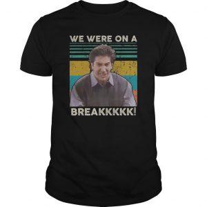 Vintage Ross Geller We Were On A Breakkkkk Shirt