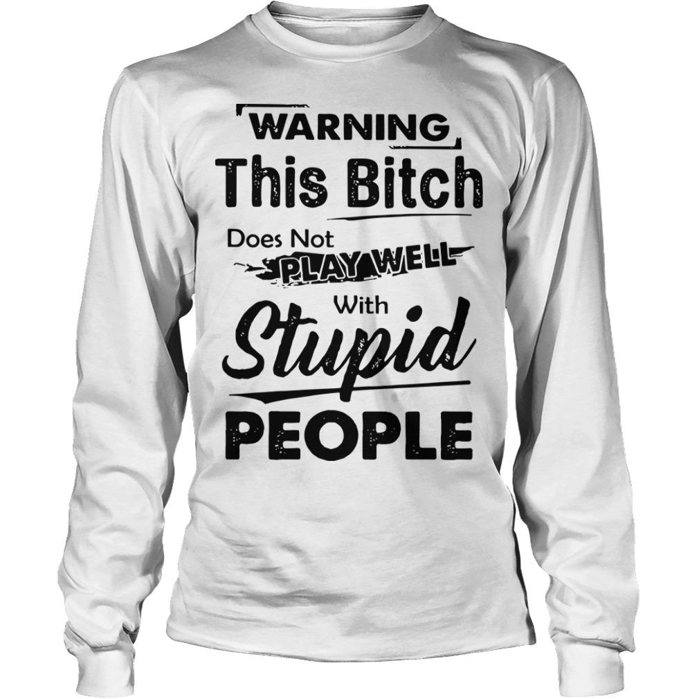 Warning This Bitch Does Not Play Well With Stupid People Longsleeve