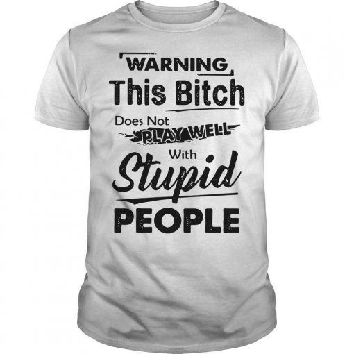 Warning This Bitch Does Not Play Well With Stupid People Shirt