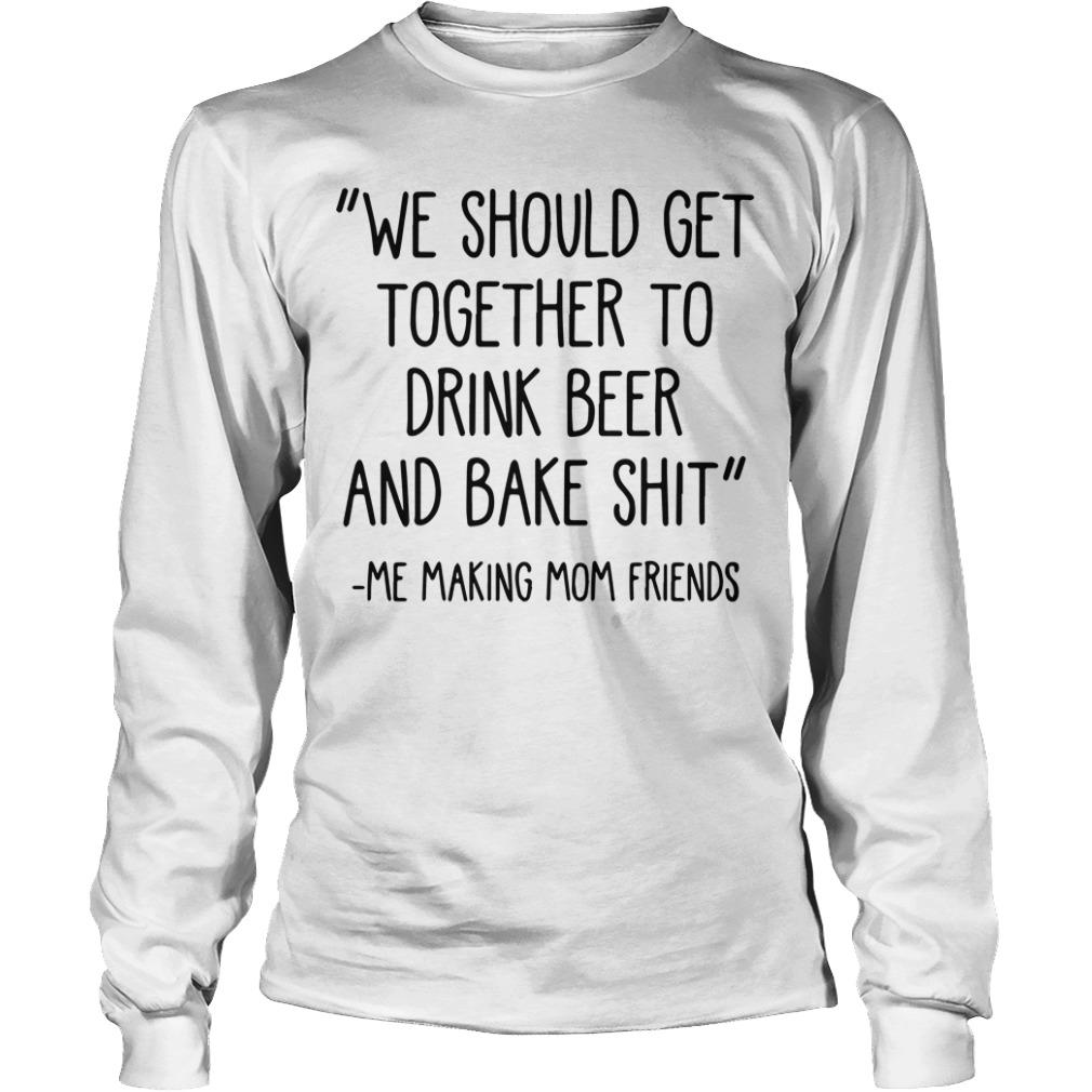 We Should Get Together To Drink Beer And Bake Shit Longsleeve