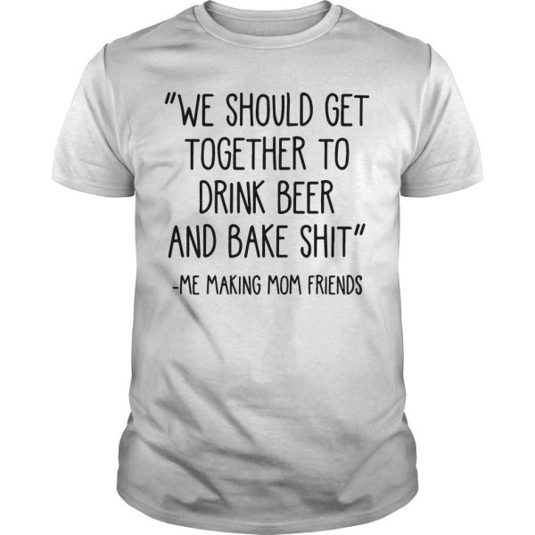 We Should Get Together To Drink Beer And Bake Shit Shirt