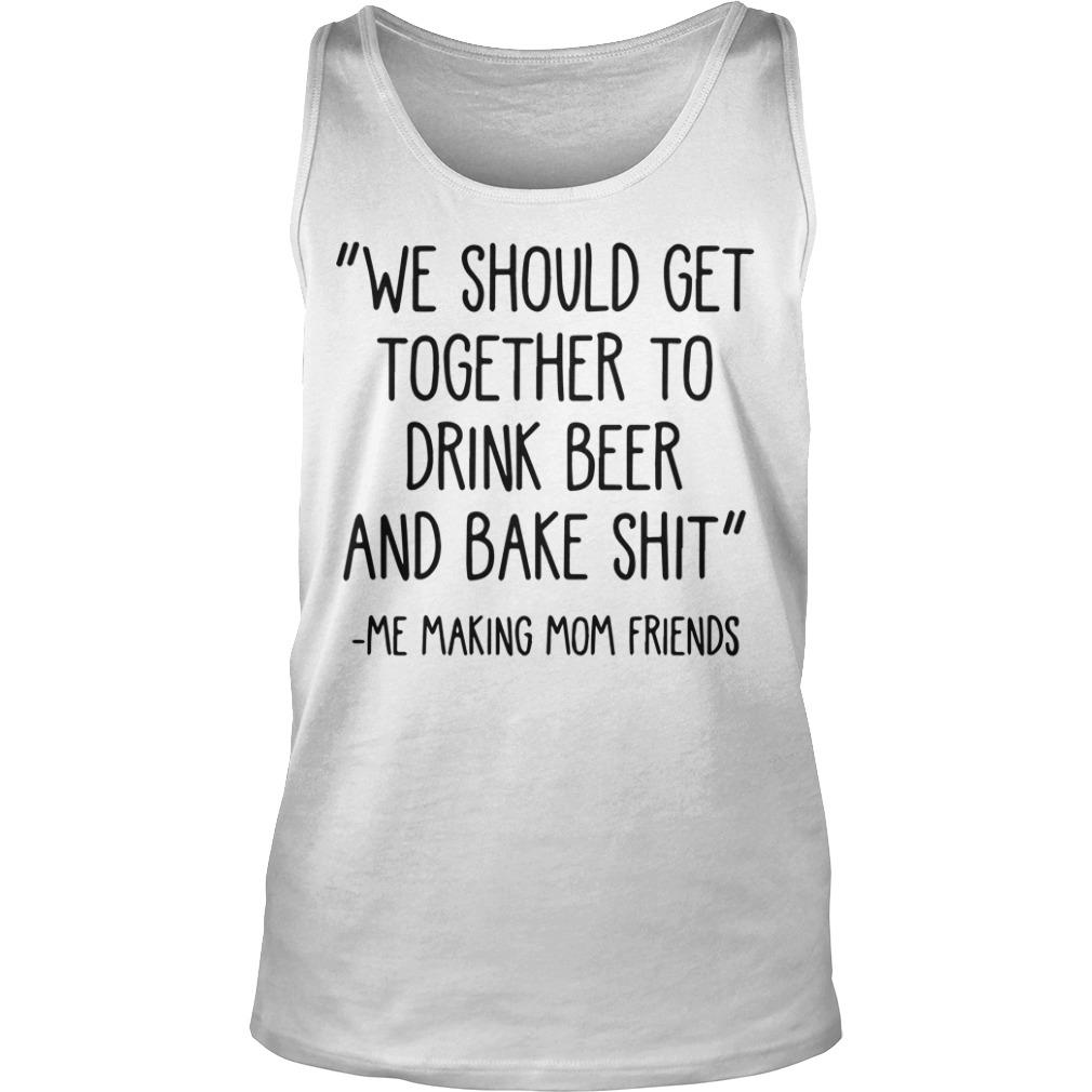 We Should Get Together To Drink Beer And Bake Shit Tank Top